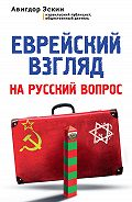 Авигдор Эскин - Еврейский взгляд на русский вопрос