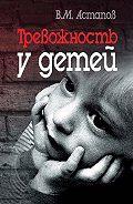 Валерий Михайлович Астапов - Тревожность у детей