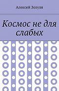 Алексей Зозуля -Космос недля слабых