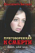 Елизавета Батмаз -Приговоренная к смерти. Выжить любой ценой