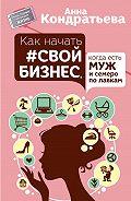 Анна Кондратьева -Как начать свой бизнес, когда есть муж и семеро по лавкам