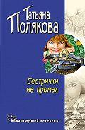 Татьяна Полякова - Сестрички не промах