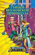 Антон Иванов, Анна Устинова - Рыцарь московской принцессы