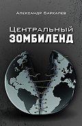 Александр Баркалев -Центральный Зомбиленд