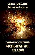 Евгений Смагин - Зона Посещения. Испытание силой