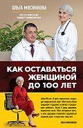 Ольга Мясникова - Как оставаться Женщиной до 100 лет