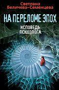 Светлана Беличева-Семенцева -На переломе эпох. Исповедь психолога