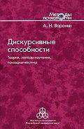 Анатолий Воронин -Дискурсивные способности. Теория, методы изучения, психодиагностика