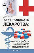 Дмитрий Семененко - Как продавать лекарства: секреты работы медицинского представителя