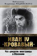 Владимир Мединский -Иван IV «Кровавый». Что увидели иностранцы в Московии