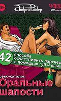 Оральные шалости. 42 способа осчастливить партнера с помощью губ и языка