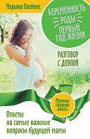 Марьяна Олейник -Беременность. Роды. Первый год жизни. Ответы на самые важные вопросы будущей мамы. Разговор с доулой