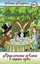 Льюис Кэрролл - Приключения Алисы в Стране Чудес, Или Странствие в Странную Страну по страницам престранной пространной истории