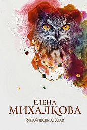 Елена Михалкова -Закрой дверь за совой
