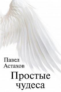 Книга о чуде. Проза Павла Астахова