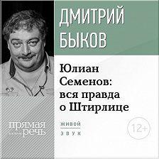 Дмитрий Быков - Лекция «Юлиан Семенов: вся правда о Штирлице»