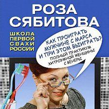 Роза Сябитова - Как проиграть мужчине с Марса и при этом выиграть?