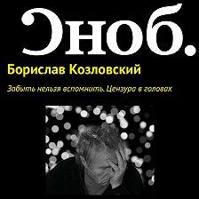 Борислав Козловский - Забыть нельзя вспомнить. Цензура в головах