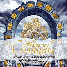 Наталья Солнцева - В храме Солнца деревья золотые