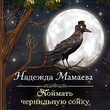 Надежда Мамаева - Поймать чернильную сойку
