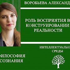 Александра Воробьева - Роль восприятия в конструировании реальности