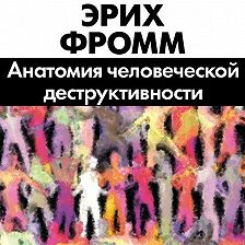 Эрих Фромм - Анатомия человеческой деструктивности