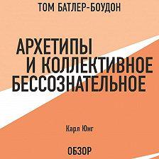 Том Батлер-Боудон - Архетипы и коллективное бессознательное. Карл Юнг (обзор)