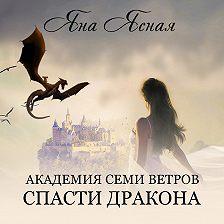 Яна Ясная - Академия семи ветров. Спасти дракона