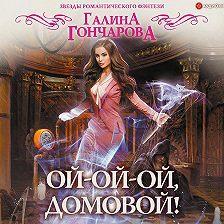 Галина Гончарова - Ой-ой-ой, домовой!