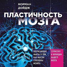 Норман Дойдж - Пластичность мозга. Потрясающие факты о том, как мысли способны менять структуру и функции нашего мозга