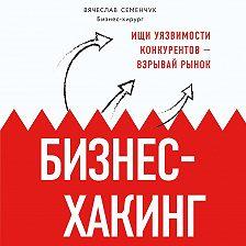 Вячеслав Семенчук - Бизнес-хакинг. Ищи уязвимости конкурентов – взрывай рынок