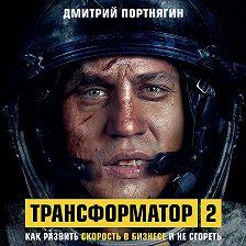 Дмитрий Портнягин - Трансформатор 2. Как развить скорость в бизнесе и не сгореть