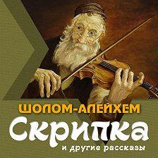 Шолом-Алейхем - Скрипка и другие рассказы
