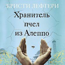 Кристи Лефтери - Хранитель пчел из Алеппо