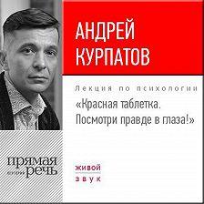 Андрей Курпатов - Лекция «Красная таблетка. Посмотри правде в глаза!»