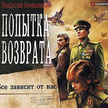 Владислав Конюшевский - Попытка возврата. Всё зависит от нас