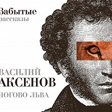 Василий Аксенов - Логово Льва. Забытые рассказы