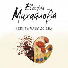 Евгения Михайлова - Испить чашу до дна