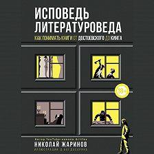 Николай Жаринов - Исповедь литературоведа. Как понимать книги от Достоевского до Кинга
