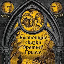 Якоб и Вильгельм Гримм - Настоящие сказки братьев Гримм. Часть 1