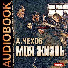 Антон Чехов - Моя жизнь