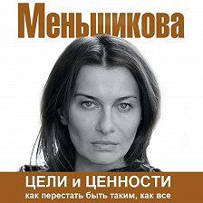 Ксения Меньшикова - Цели и ценности. Как перестать быть таким, как все