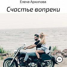 Елена Архипова - Счастье вопреки