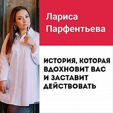 Лариса Парфентьева - Лекция №9 «Мотивирующая история, которая вдохновит вас и заставит действовать»