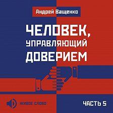 Андрей Ващенко - Человек, управляющий доверием. Часть 5