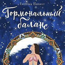 Евгения Ванахт - Гормональный баланс