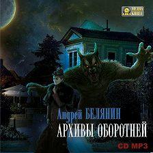 Андрей Белянин - Архивы оборотней