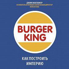 Джим МакЛамор - Burger King. Как построить империю