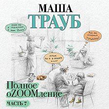 Маша Трауб - Полное оZOOMление. Часть 7