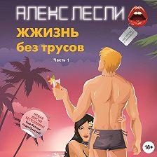 Алекс Лесли - ЖЖизнь без трусов. Мастерство соблазнения. Часть 1